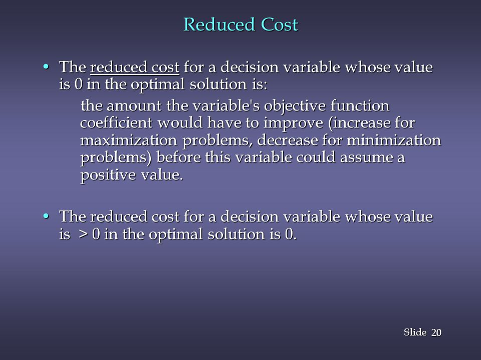 20 Slide Reduced Cost The reduced cost for a decision variable whose value is 0 in the optimal solution is:The reduced cost for a decision variable whose value is 0 in the optimal solution is: the amount the variable s objective function coefficient would have to improve (increase for maximization problems, decrease for minimization problems) before this variable could assume a positive value.