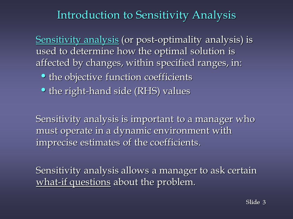 3 3 Slide Introduction to Sensitivity Analysis Sensitivity analysis (or post-optimality analysis) is used to determine how the optimal solution is affected by changes, within specified ranges, in: the objective function coefficients the objective function coefficients the right-hand side (RHS) values the right-hand side (RHS) values Sensitivity analysis is important to a manager who must operate in a dynamic environment with imprecise estimates of the coefficients.