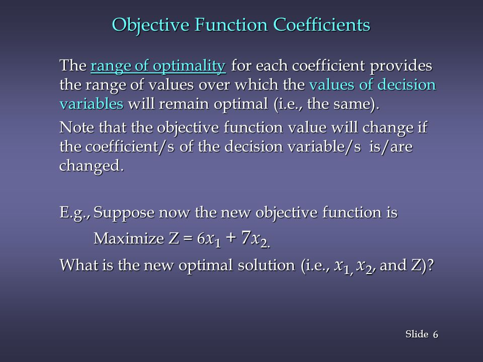 6 6 Slide Objective Function Coefficients The range of optimality for each coefficient provides the range of values over which the values of decision variables will remain optimal (i.e., the same).