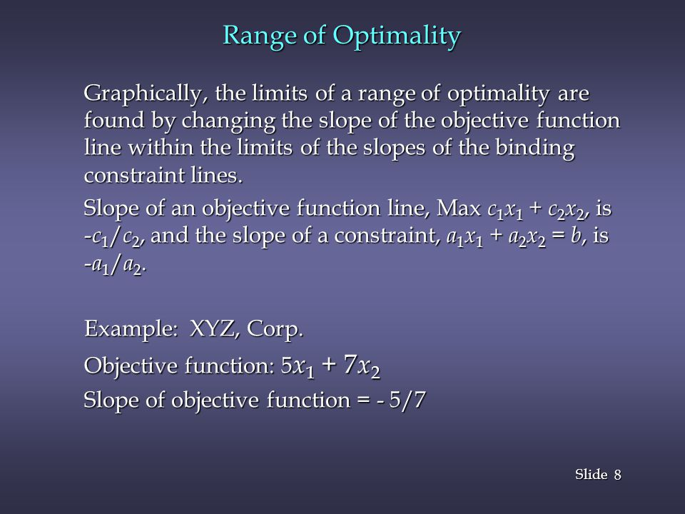 8 8 Slide Range of Optimality Graphically, the limits of a range of optimality are found by changing the slope of the objective function line within the limits of the slopes of the binding constraint lines.