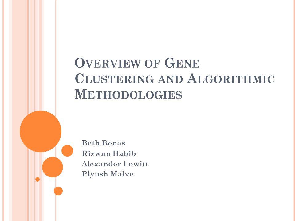 O VERVIEW OF G ENE C LUSTERING AND A LGORITHMIC M ETHODOLOGIES Beth Benas Rizwan Habib Alexander Lowitt Piyush Malve