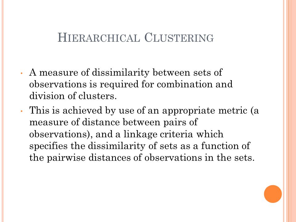 H IERARCHICAL C LUSTERING A measure of dissimilarity between sets of observations is required for combination and division of clusters. This is achiev