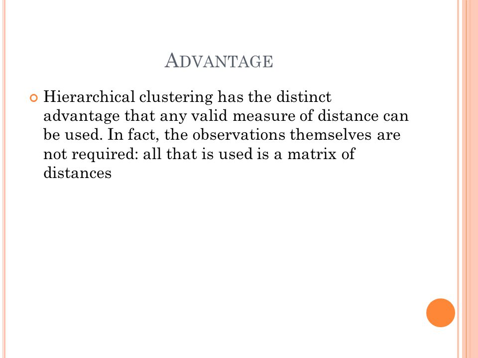 A DVANTAGE Hierarchical clustering has the distinct advantage that any valid measure of distance can be used.