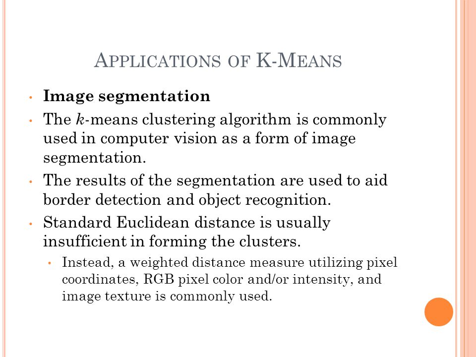 A PPLICATIONS OF K-M EANS Image segmentation The k -means clustering algorithm is commonly used in computer vision as a form of image segmentation.