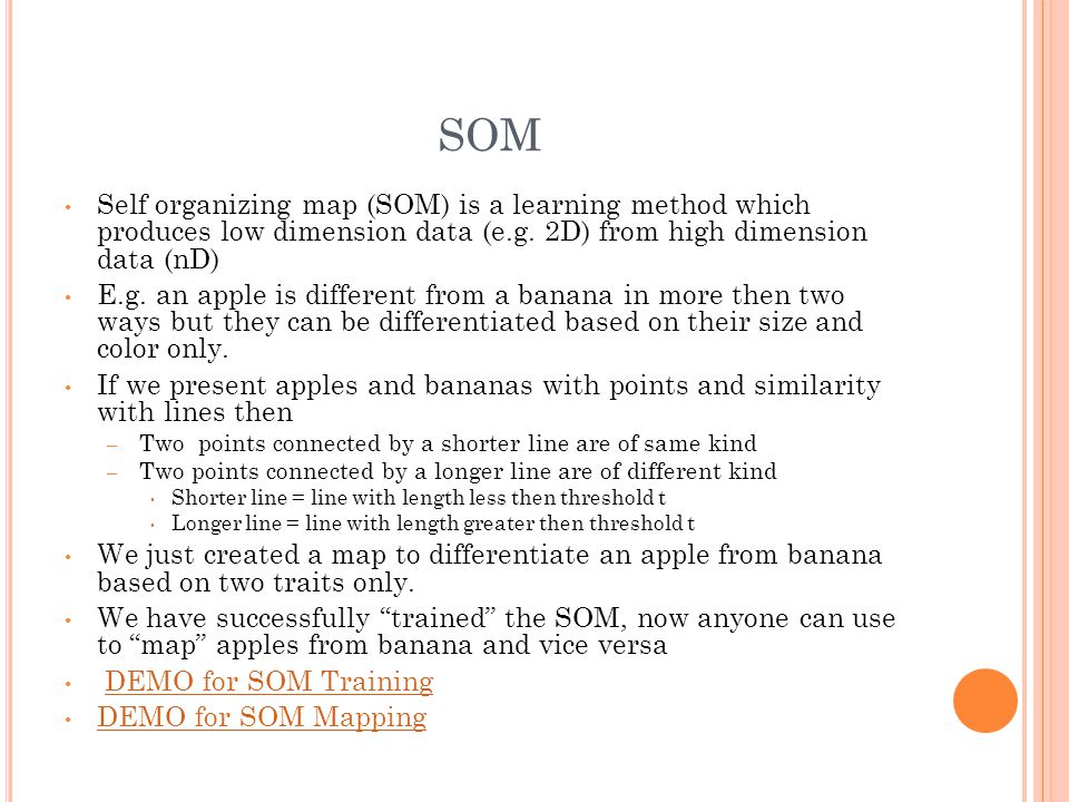 SOM Self organizing map (SOM) is a learning method which produces low dimension data (e.g. 2D) from high dimension data (nD) E.g. an apple is differen