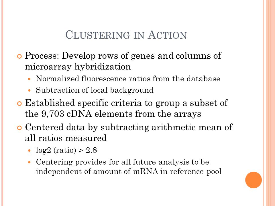C LUSTERING IN A CTION Process: Develop rows of genes and columns of microarray hybridization Normalized fluorescence ratios from the database Subtraction of local background Established specific criteria to group a subset of the 9,703 cDNA elements from the arrays Centered data by subtracting arithmetic mean of all ratios measured log2 (ratio) > 2.8 Centering provides for all future analysis to be independent of amount of mRNA in reference pool