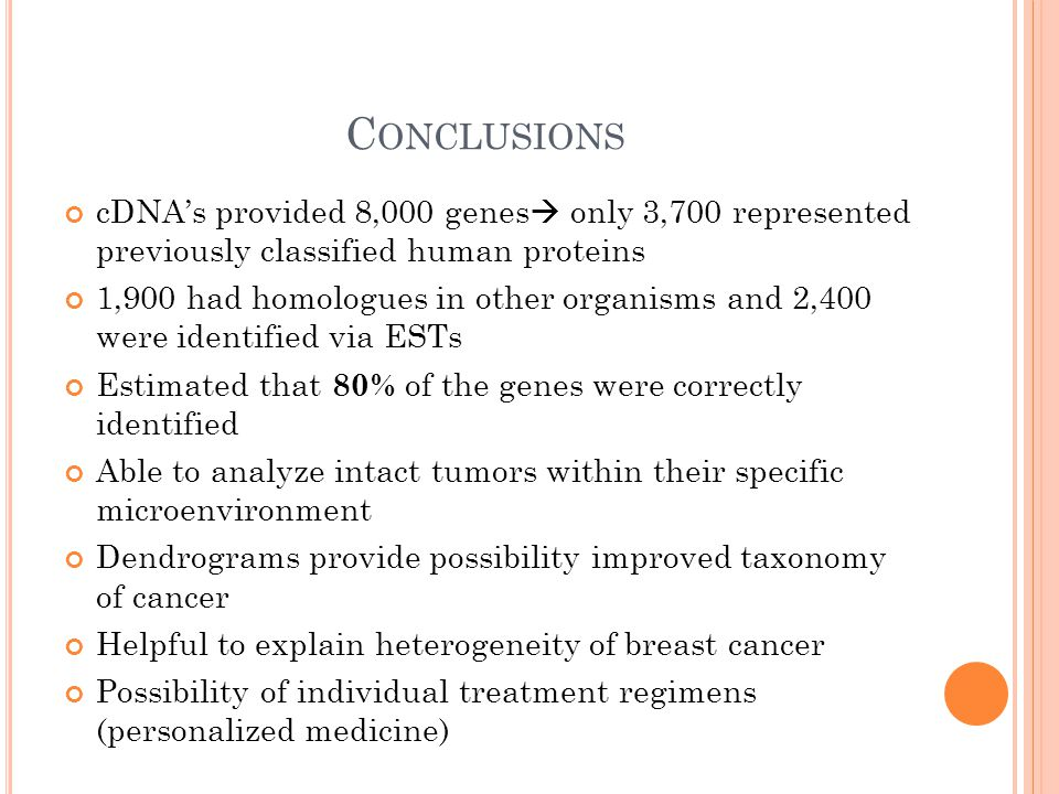 C ONCLUSIONS cDNA's provided 8,000 genes  only 3,700 represented previously classified human proteins 1,900 had homologues in other organisms and 2,400 were identified via ESTs Estimated that 80% of the genes were correctly identified Able to analyze intact tumors within their specific microenvironment Dendrograms provide possibility improved taxonomy of cancer Helpful to explain heterogeneity of breast cancer Possibility of individual treatment regimens (personalized medicine)