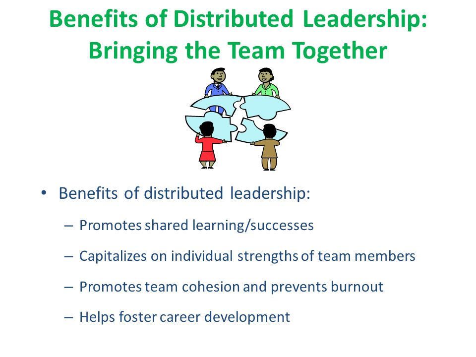 Benefits of Distributed Leadership: Bringing the Team Together Benefits of distributed leadership: – Promotes shared learning/successes – Capitalizes on individual strengths of team members – Promotes team cohesion and prevents burnout – Helps foster career development