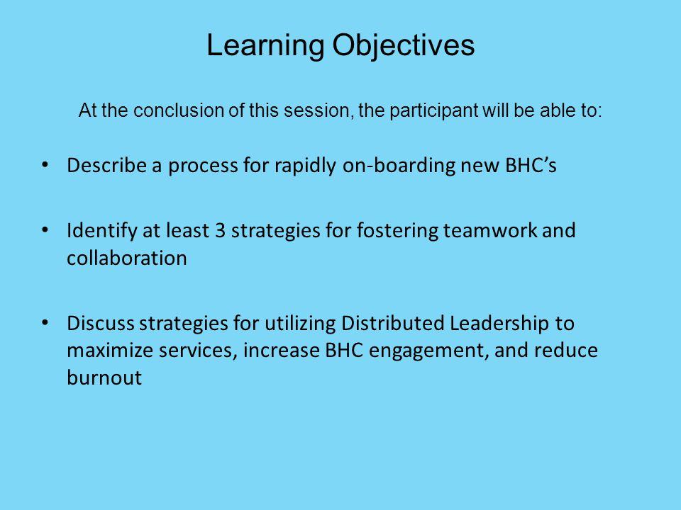 Learning Objectives At the conclusion of this session, the participant will be able to: Describe a process for rapidly on-boarding new BHC's Identify at least 3 strategies for fostering teamwork and collaboration Discuss strategies for utilizing Distributed Leadership to maximize services, increase BHC engagement, and reduce burnout