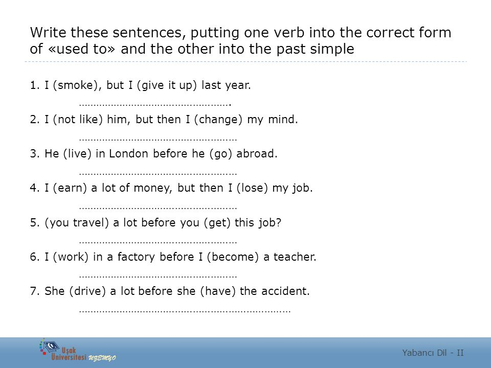 Write these sentences, putting one verb into the correct form of «used to» and the other into the past simple 1. I (smoke), but I (give it up) last ye