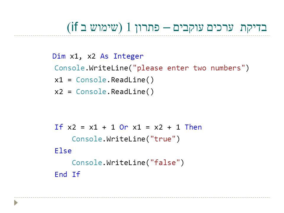 בדיקת ערכים עוקבים – פתרון 1 (שימוש ב if) Dim x1, x2 As Integer Console.WriteLine(