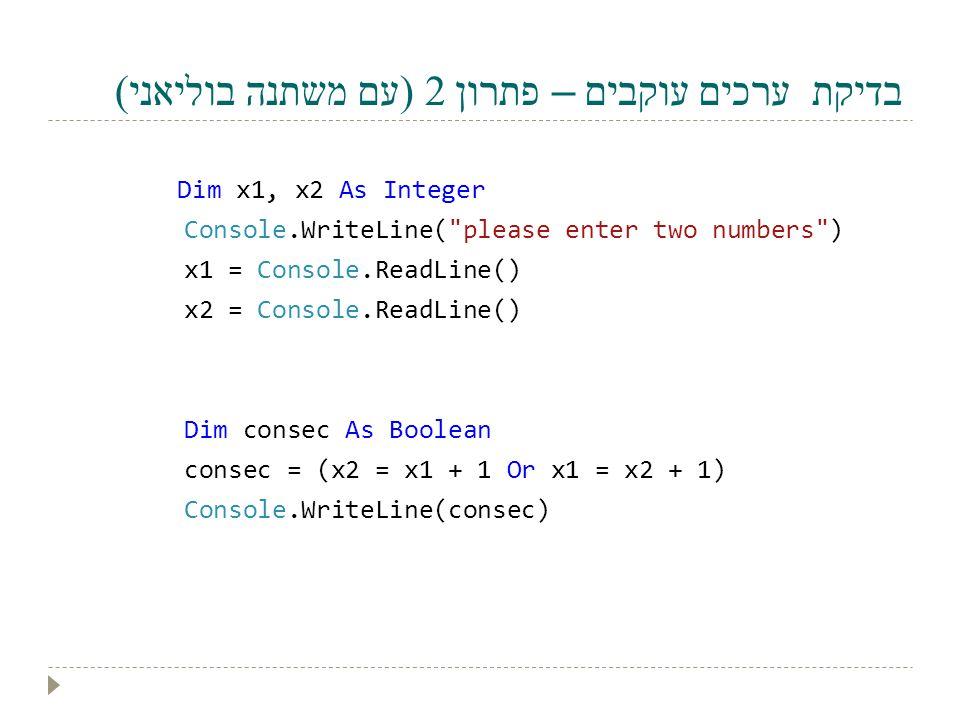 בדיקת ערכים עוקבים – פתרון 2 (עם משתנה בוליאני) Dim x1, x2 As Integer Console.WriteLine(