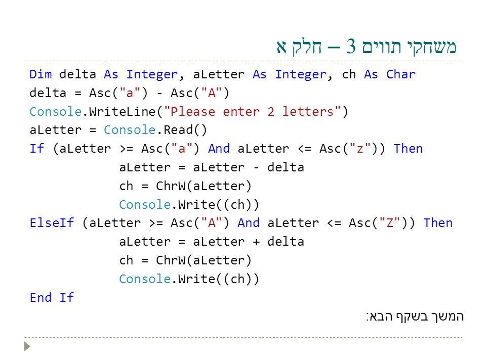 משחקי תווים 3 – חלק א Dim delta As Integer, aLetter As Integer, ch As Char delta = Asc(