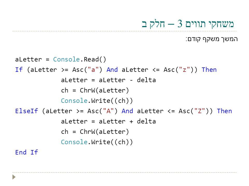 משחקי תווים 3 – חלק ב המשך משקף קודם : aLetter = Console.Read() If (aLetter >= Asc(