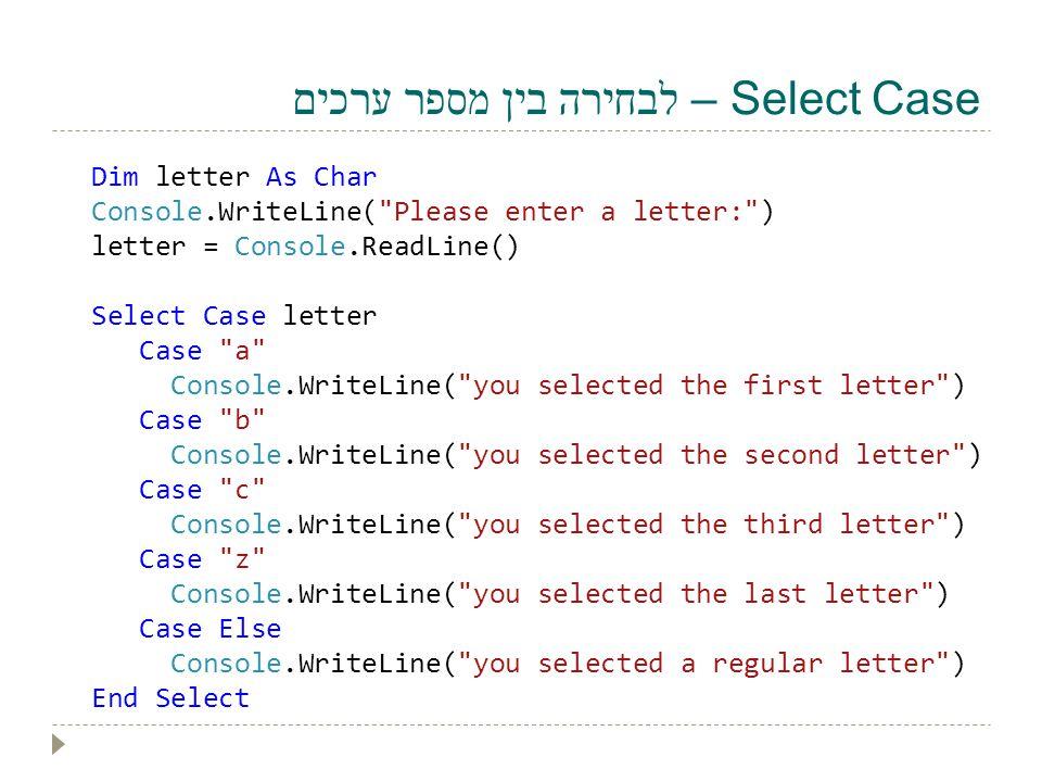 Select Case – לבחירה בין מספר ערכים Dim letter As Char Console.WriteLine(