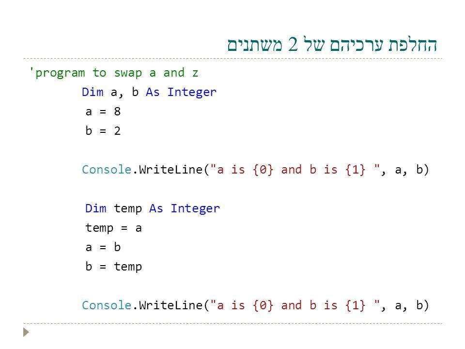 החלפת ערכיהם של 2 משתנים 'program to swap a and z Dim a, b As Integer a = 8 b = 2 Console.WriteLine(