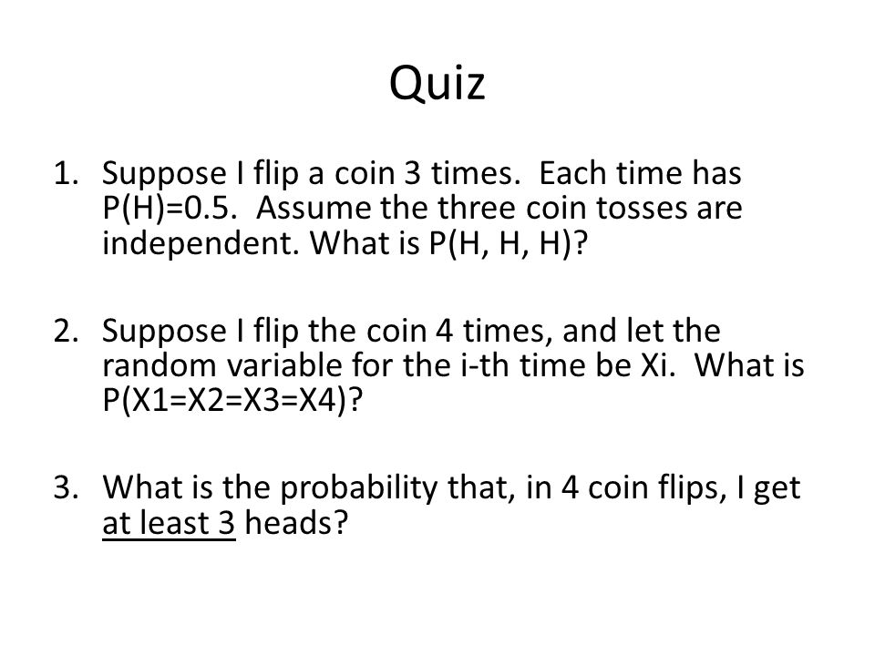 Quiz 1.Suppose I flip a coin 3 times. Each time has P(H)=0.5.