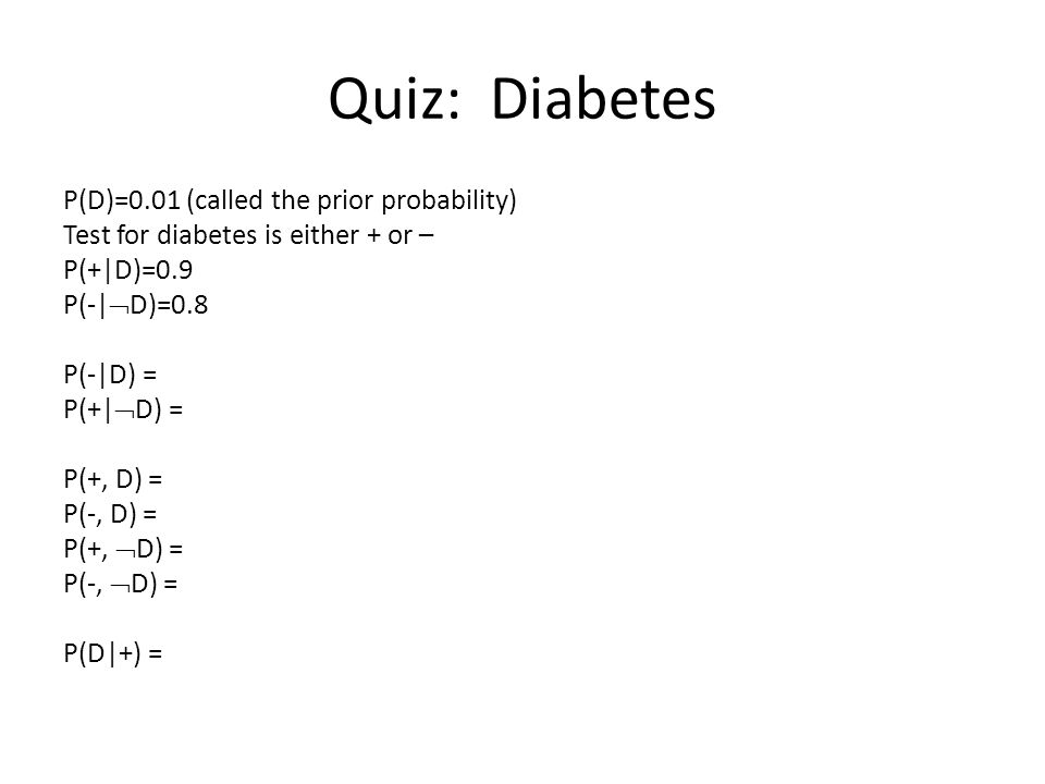 Quiz: Diabetes P(D)=0.01 (called the prior probability) Test for diabetes is either + or – P(+|D)=0.9 P(-|  D)=0.8 P(-|D) = P(+|  D) = P(+, D) = P(-, D) = P(+,  D) = P(-,  D) = P(D|+) =