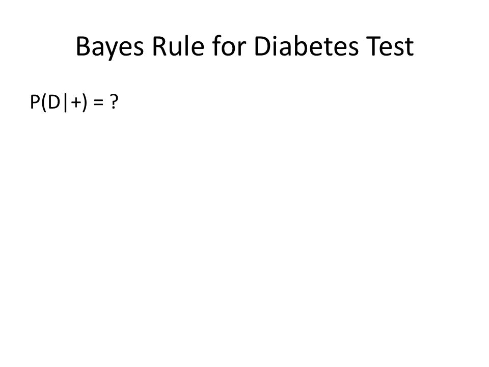 Bayes Rule for Diabetes Test P(D|+) = ?