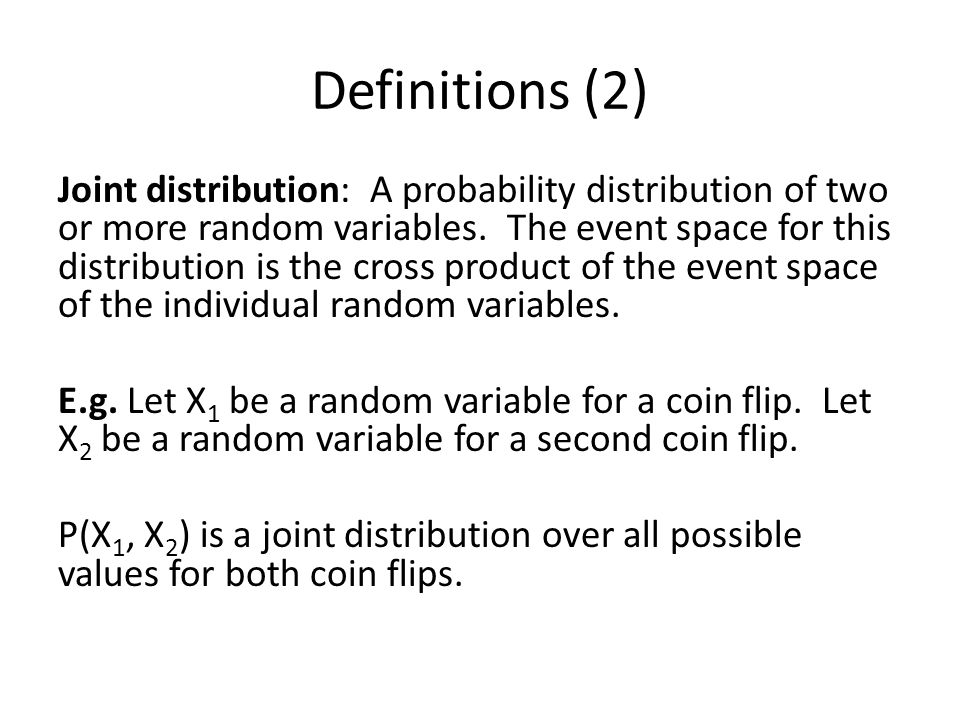 Definitions (2) Joint distribution: A probability distribution of two or more random variables. The event space for this distribution is the cross pro