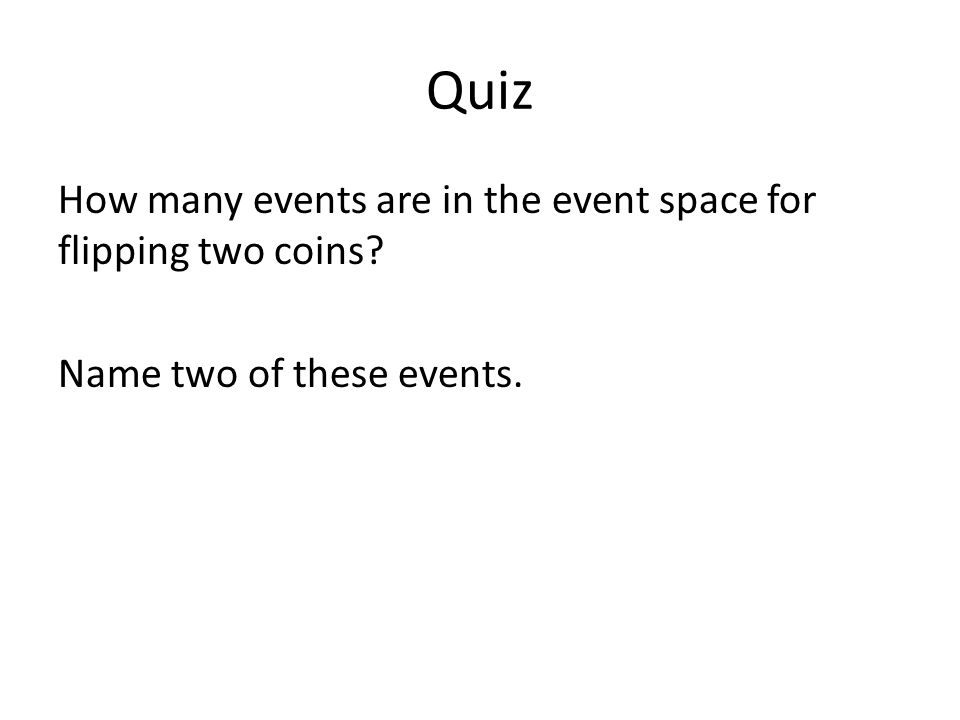 Quiz How many events are in the event space for flipping two coins? Name two of these events.
