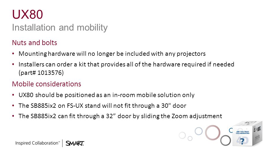 UX80 Installation and mobility Nuts and bolts Mounting hardware will no longer be included with any projectors Installers can order a kit that provide