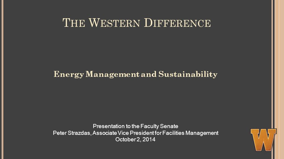 T HE W ESTERN D IFFERENCE Energy Management and Sustainability Presentation to the Faculty Senate Peter Strazdas, Associate Vice President for Facilities Management October 2, 2014