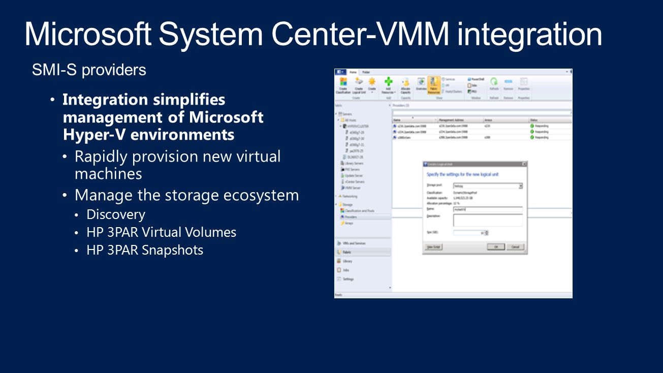 Microsoft System Center-VMM integration Integration simplifies management of Microsoft Hyper-V environments Rapidly provision new virtual machines Manage the storage ecosystem Discovery HP 3PAR Virtual Volumes HP 3PAR Snapshots SMI-S providers