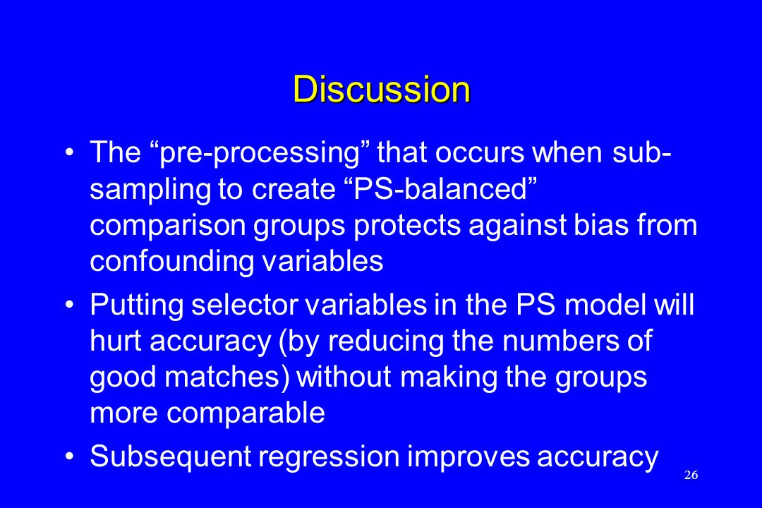 Discussion The pre-processing that occurs when sub- sampling to create PS-balanced comparison groups protects against bias from confounding variables Putting selector variables in the PS model will hurt accuracy (by reducing the numbers of good matches) without making the groups more comparable Subsequent regression improves accuracy 26