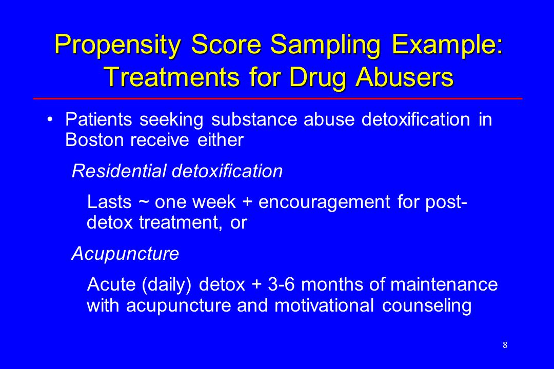 8 Propensity Score Sampling Example: Treatments for Drug Abusers Patients seeking substance abuse detoxification in Boston receive either Residential detoxification Lasts ~ one week + encouragement for post- detox treatment, or Acupuncture Acute (daily) detox + 3-6 months of maintenance with acupuncture and motivational counseling
