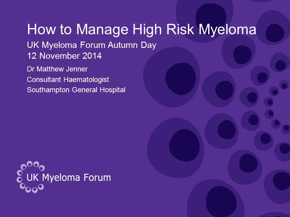 How to Manage High Risk Myeloma Dr Matthew Jenner Consultant Haematologist Southampton General Hospital UK Myeloma Forum Autumn Day 12 November 2014