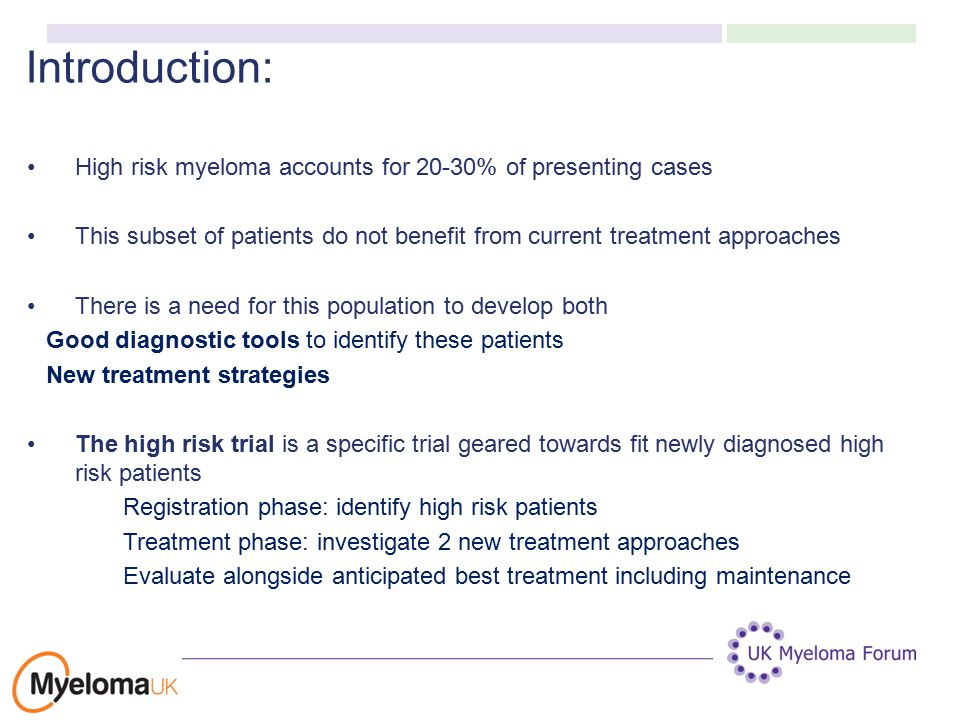 Introduction: High risk myeloma accounts for 20-30% of presenting cases This subset of patients do not benefit from current treatment approaches There is a need for this population to develop both Good diagnostic tools to identify these patients New treatment strategies The high risk trial is a specific trial geared towards fit newly diagnosed high risk patients Registration phase: identify high risk patients Treatment phase: investigate 2 new treatment approaches Evaluate alongside anticipated best treatment including maintenance