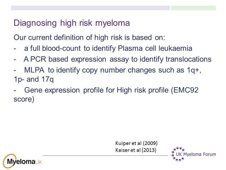 Diagnosing high risk myeloma Our current definition of high risk is based on: - a full blood-count to identify Plasma cell leukaemia - A PCR based expression assay to identify translocations - MLPA to identify copy number changes such as 1q+, 1p- and 17q - Gene expression profile for High risk profile (EMC92 score) Kuiper et al (2009) Kaiser et al (2013)