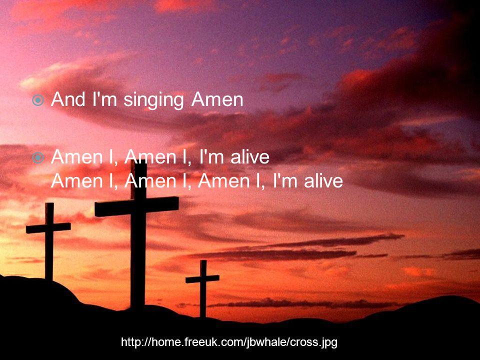  And I m singing Amen  Amen I, Amen I, I m alive Amen I, Amen I, Amen I, I m alive http://home.freeuk.com/jbwhale/cross.jpg