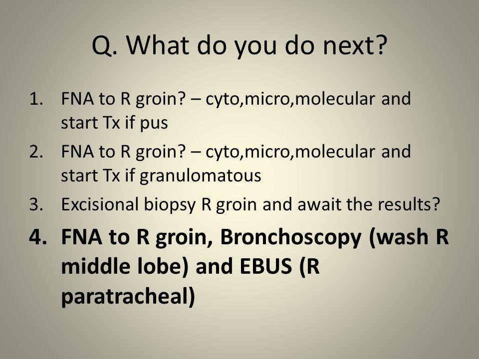 Q. What do you do next. 1.FNA to R groin.
