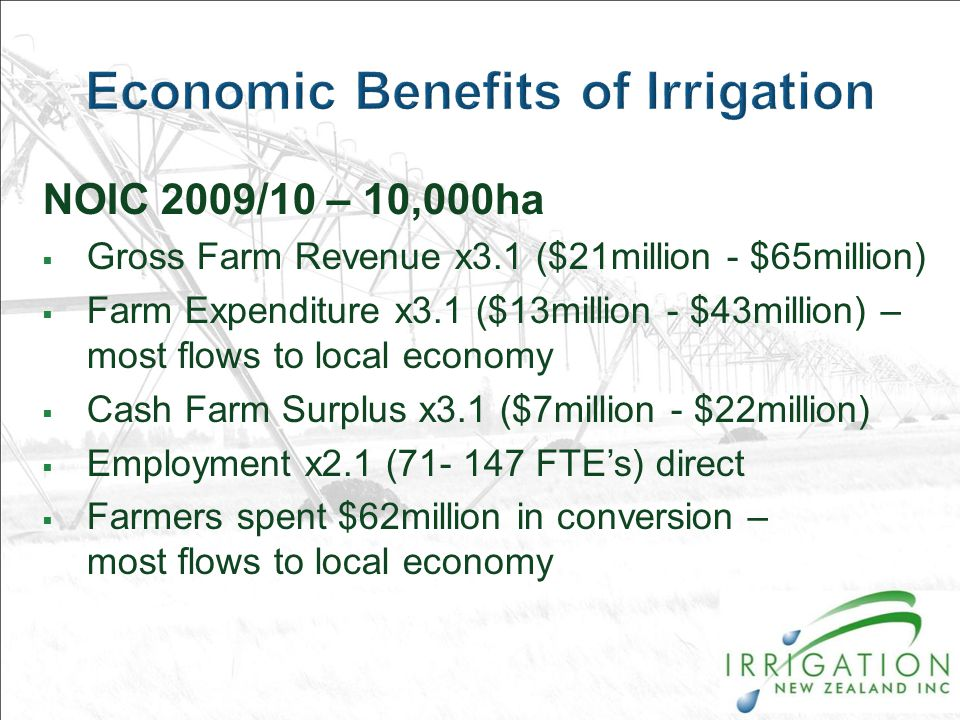NOIC 2009/10 – 10,000ha  Gross Farm Revenue x3.1 ($21million - $65million)  Farm Expenditure x3.1 ($13million - $43million) – most flows to local economy  Cash Farm Surplus x3.1 ($7million - $22million)  Employment x2.1 (71- 147 FTE's) direct  Farmers spent $62million in conversion – most flows to local economy
