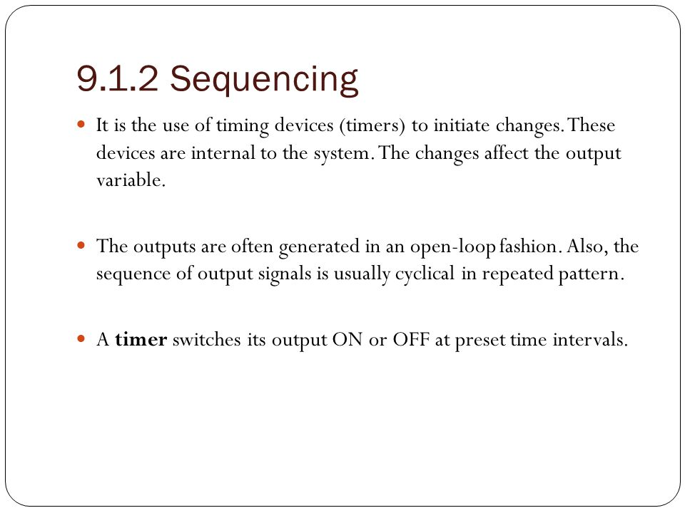 9.1.2 Sequencing (Con.) Two additional types of timers are:- 1 - Delay – off Timers 2 - Delay – on Timers Delay – off Timers:- Switches power on immediately, and then switches power off after a specified time delay.