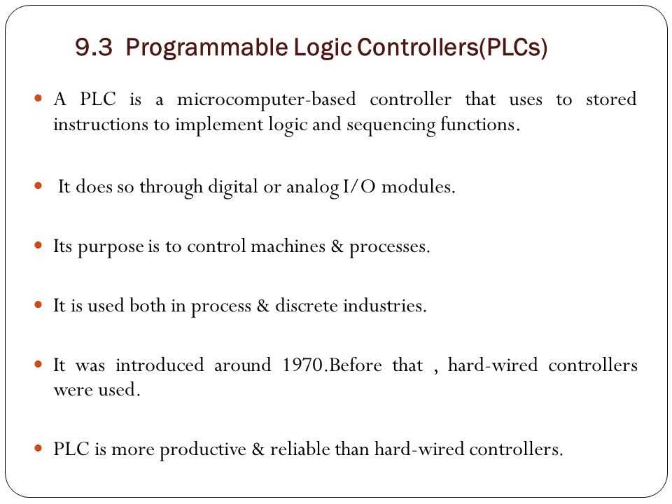 Advantages of PLCs (over hard-wired controllers): 1- Programming the PLC is easier than wiring the relay control panel.