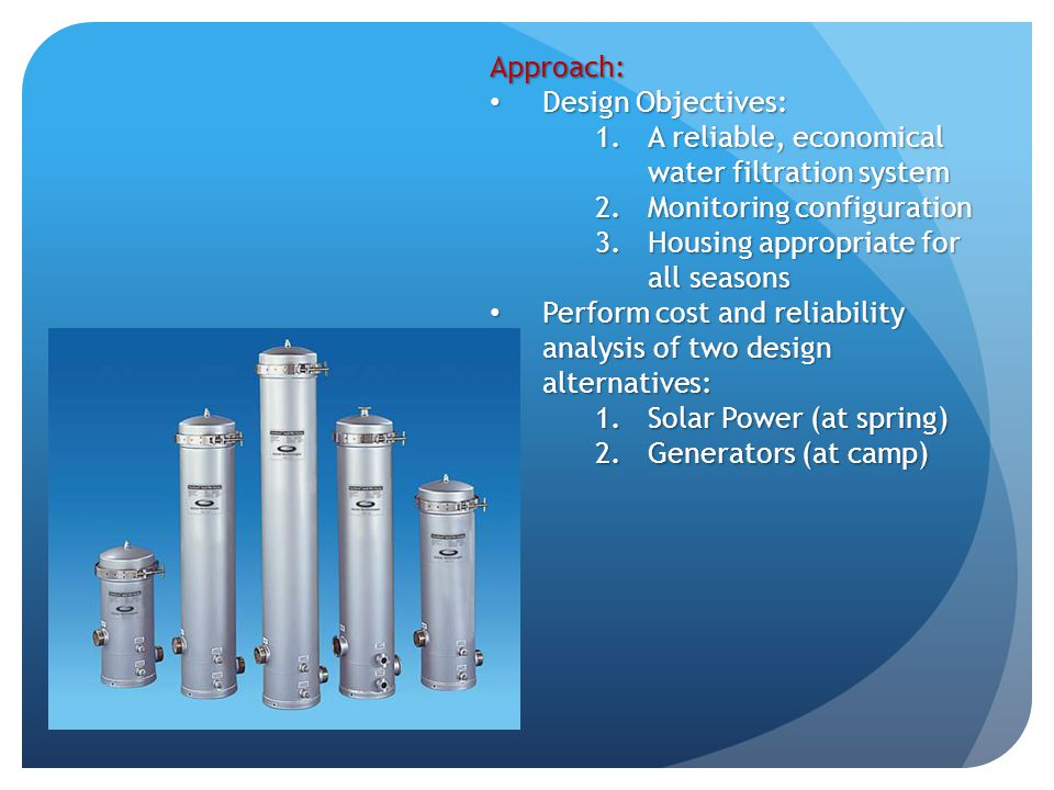 Approach: Design Objectives: Design Objectives: 1.A reliable, economical water filtration system 2.Monitoring configuration 3.Housing appropriate for all seasons Perform cost and reliability analysis of two design alternatives: Perform cost and reliability analysis of two design alternatives: 1.Solar Power (at spring) 2.Generators (at camp)