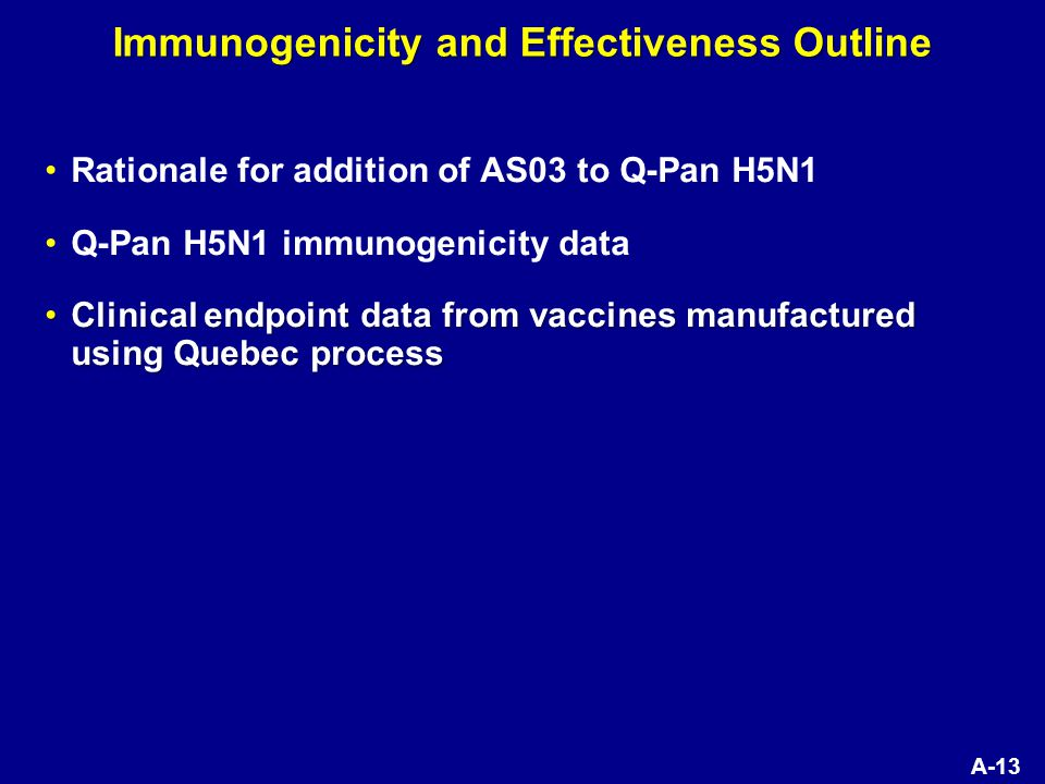 A-13 Immunogenicity and Effectiveness Outline Rationale for addition of AS03 to Q-Pan H5N1 Q-Pan H5N1 immunogenicity data Clinical endpoint data from vaccines manufactured using Quebec processClinical endpoint data from vaccines manufactured using Quebec process