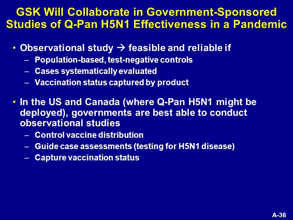 A-36 GSK Will Collaborate in Government-Sponsored Studies of Q-Pan H5N1 Effectiveness in a Pandemic Observational study  feasible and reliable if –Population-based, test-negative controls –Cases systematically evaluated –Vaccination status captured by product In the US and Canada (where Q-Pan H5N1 might be deployed), governments are best able to conduct observational studies –Control vaccine distribution –Guide case assessments (testing for H5N1 disease) –Capture vaccination status