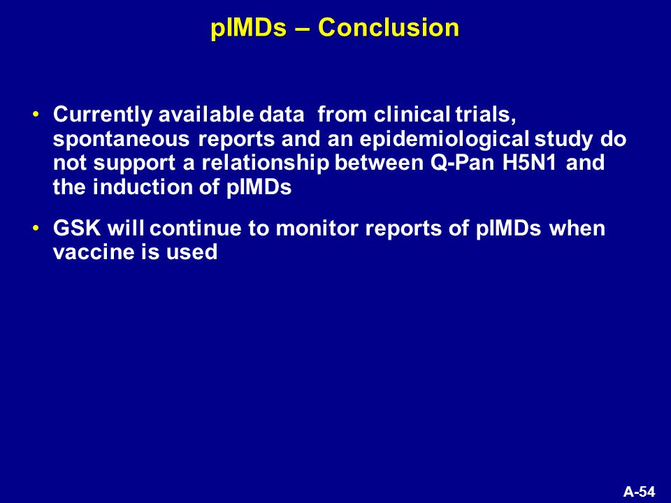 A-54 pIMDs – Conclusion Currently available data from clinical trials, spontaneous reports and an epidemiological study do not support a relationship between Q-Pan H5N1 and the induction of pIMDs GSK will continue to monitor reports of pIMDs when vaccine is used