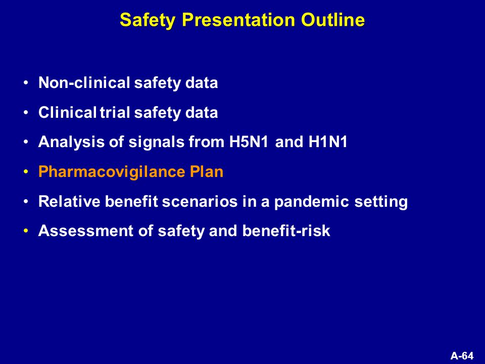 A-64 Non-clinical safety data Clinical trial safety data Analysis of signals from H5N1 and H1N1 Pharmacovigilance Plan Relative benefit scenarios in a pandemic setting Assessment of safety and benefit-risk Safety Presentation Outline