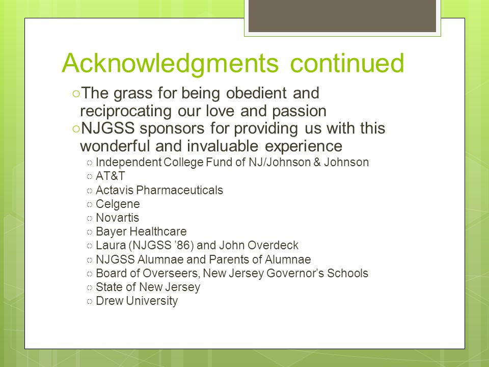 Acknowledgments continued ○The grass for being obedient and reciprocating our love and passion ○NJGSS sponsors for providing us with this wonderful and invaluable experience ○Independent College Fund of NJ/Johnson & Johnson ○AT&T ○Actavis Pharmaceuticals ○Celgene ○Novartis ○Bayer Healthcare ○Laura (NJGSS '86) and John Overdeck ○NJGSS Alumnae and Parents of Alumnae ○Board of Overseers, New Jersey Governor's Schools ○State of New Jersey ○Drew University