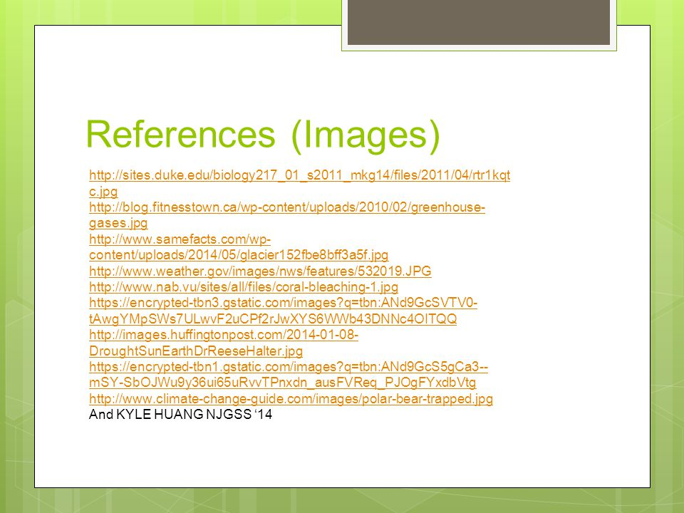 References (Images) http://sites.duke.edu/biology217_01_s2011_mkg14/files/2011/04/rtr1kqt c.jpg http://blog.fitnesstown.ca/wp-content/uploads/2010/02/greenhouse- gases.jpg http://www.samefacts.com/wp- content/uploads/2014/05/glacier152fbe8bff3a5f.jpg http://www.weather.gov/images/nws/features/532019.JPG http://www.nab.vu/sites/all/files/coral-bleaching-1.jpg https://encrypted-tbn3.gstatic.com/images q=tbn:ANd9GcSVTV0- tAwgYMpSWs7ULwvF2uCPf2rJwXYS6WWb43DNNc4OITQQ http://images.huffingtonpost.com/2014-01-08- DroughtSunEarthDrReeseHalter.jpg https://encrypted-tbn1.gstatic.com/images q=tbn:ANd9GcS5gCa3-- mSY-SbOJWu9y36ui65uRvvTPnxdn_ausFVReq_PJOgFYxdbVtg http://www.climate-change-guide.com/images/polar-bear-trapped.jpg And KYLE HUANG NJGSS '14