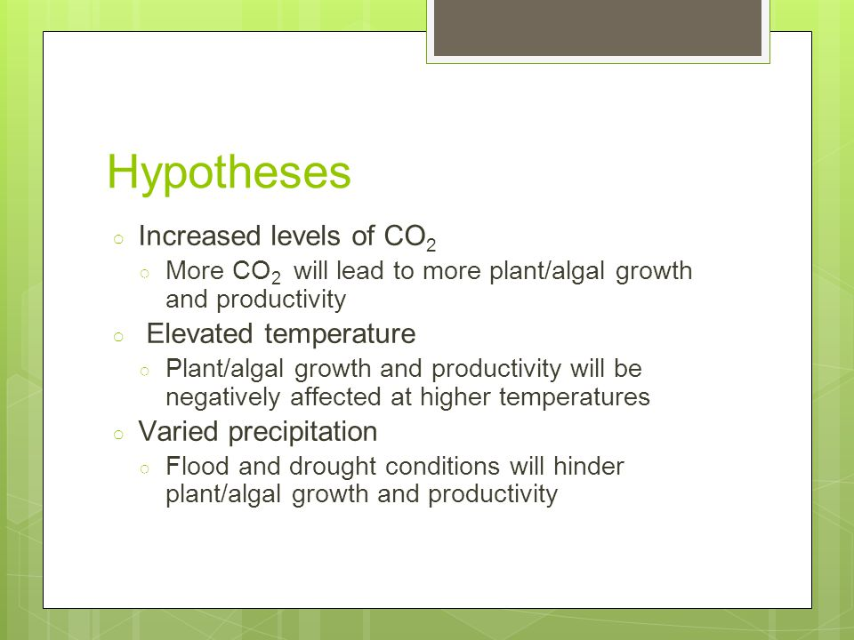 Hypotheses ○ Increased levels of CO 2 ○ More CO 2 will lead to more plant/algal growth and productivity ○ Elevated temperature ○ Plant/algal growth and productivity will be negatively affected at higher temperatures ○ Varied precipitation ○ Flood and drought conditions will hinder plant/algal growth and productivity
