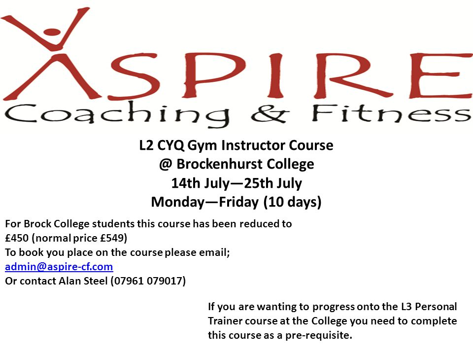 L2 CYQ Gym Instructor Course @ Brockenhurst College 14th July—25th July Monday—Friday (10 days) For Brock College students this course has been reduced to £450 (normal price £549) To book you place on the course please email; admin@aspire-cf.com Or contact Alan Steel (07961 079017) If you are wanting to progress onto the L3 Personal Trainer course at the College you need to complete this course as a pre-requisite.