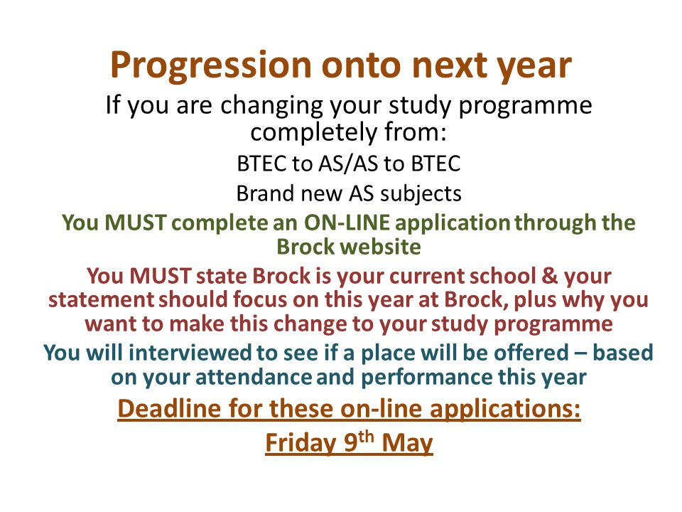 Progression onto next year If you are changing your study programme completely from: BTEC to AS/AS to BTEC Brand new AS subjects You MUST complete an ON-LINE application through the Brock website You MUST state Brock is your current school & your statement should focus on this year at Brock, plus why you want to make this change to your study programme You will interviewed to see if a place will be offered – based on your attendance and performance this year Deadline for these on-line applications: Friday 9 th May