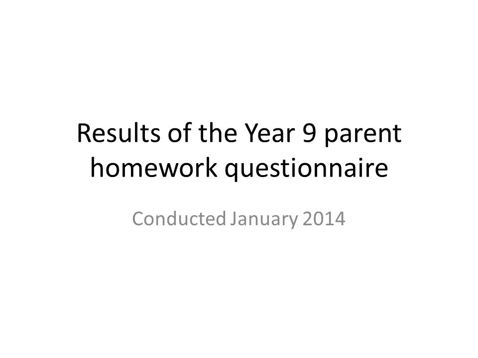 Results of the Year 9 parent homework questionnaire Conducted January 2014