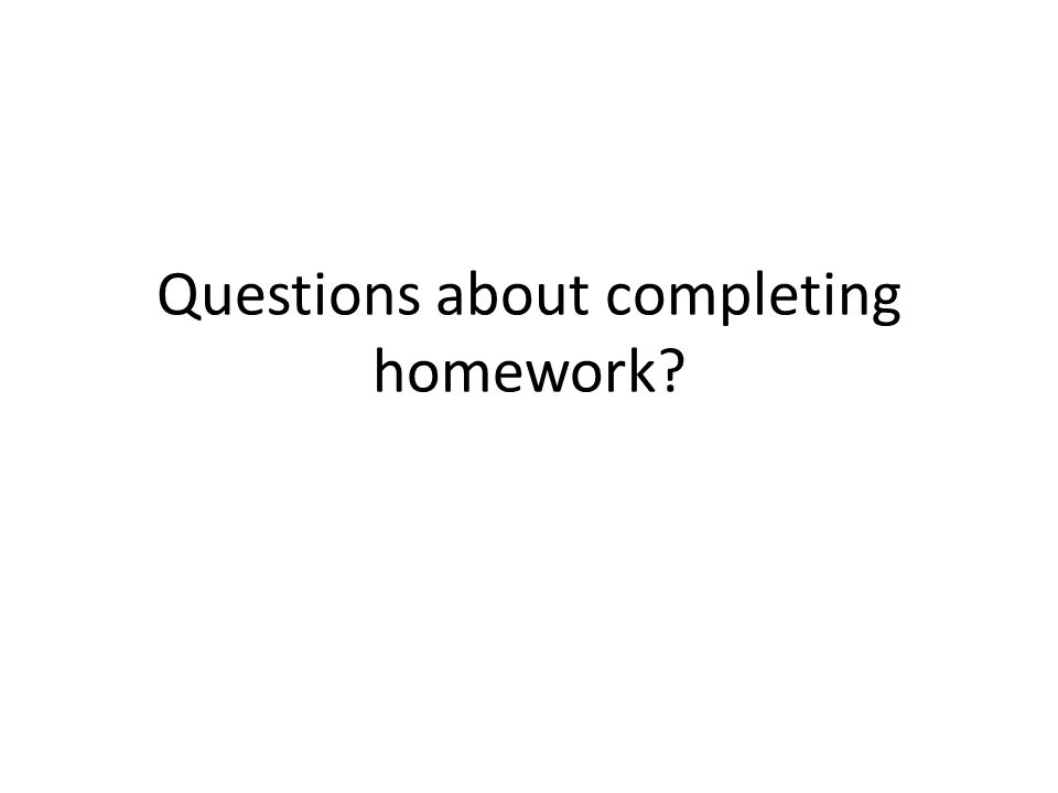 Questions about completing homework?